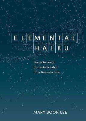 Cover of Elemental Haiku: Poems to Honor the Periodic Table, Three Lines at a Time - Mary Soon Lee - 9781984856630