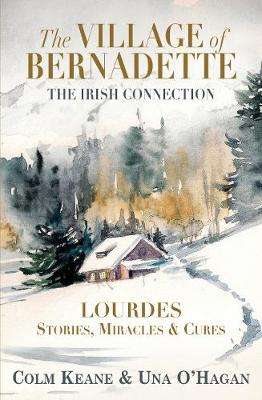 Cover of The Village of Bernadette: Lourdes - Miracles, Stories and Cures: The Irish Conn - Colm Keane - 9781999592011